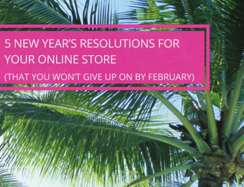 5 New Year's Resolutions to Make For Your Online Store (That You Won't Want to Give Up on By February)